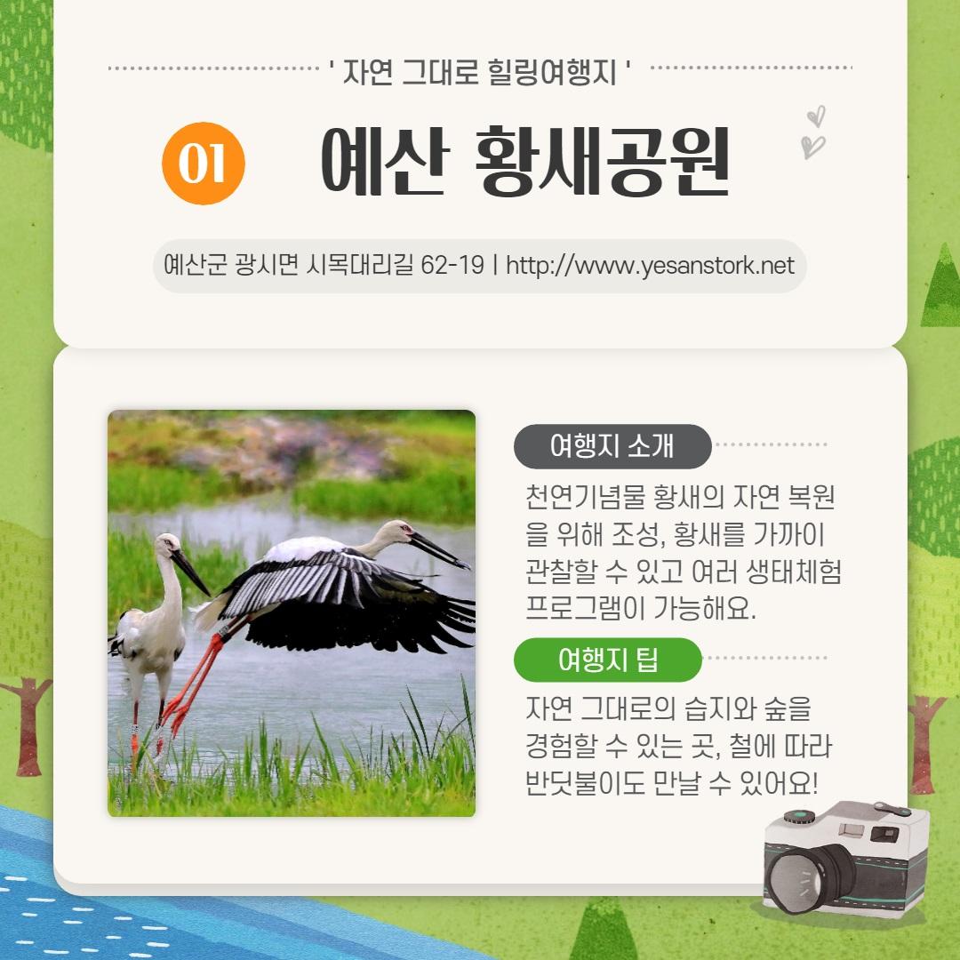 자연그대로 힐링여행지 01예산 황새공원                     예산군 광시면 시목대리길 62-19ㅣhttp://www.yesanstork.net                     여행지 소개-천연기념물 황새의 자연 복원을 위해 조성, 황새를 가까이 관찰할 수 있고 여러 생태체험 프로그램이 가능해요.                     여행 팁-자연 그대로의 습지와 숲을 경험할 수 있는곳, 철에 따라 반딧불이도 만날 수 있어요!